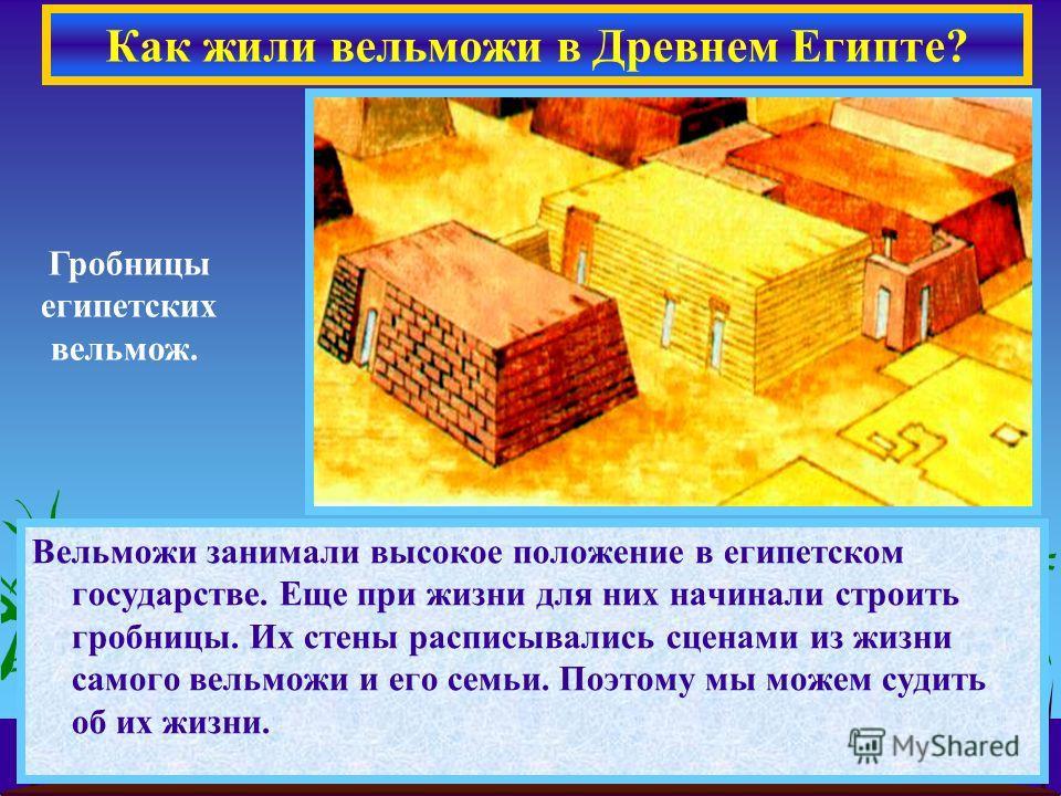 Вельможи занимали высокое положение в египетском государстве. Еще при жизни для них начинали строить гробницы. Их стены расписывались сценами из жизни самого вельможи и его семьи. Поэтому мы можем судить об их жизни. Как жили вельможи в Древнем Египт