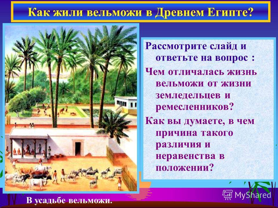 Рассмотрите слайд и ответьте на вопрос : Чем отличалась жизнь вельможи от жизни земледельцев и ремесленников? Как вы думаете, в чем причина такого различия и неравенства в положении? Как жили вельможи в Древнем Египте? В усадьбе вельможи.