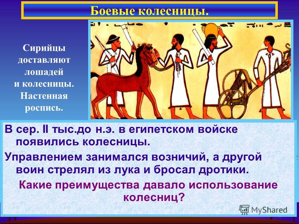 В сер. II тыс.до н.э. в египетском войске появились колесницы. Управлением занимался возничий, а другой воин стрелял из лука и бросал дротики. Какие преимущества давало использование колесниц? Боевые колесницы. Сирийцы доставляют лошадей и колесницы.
