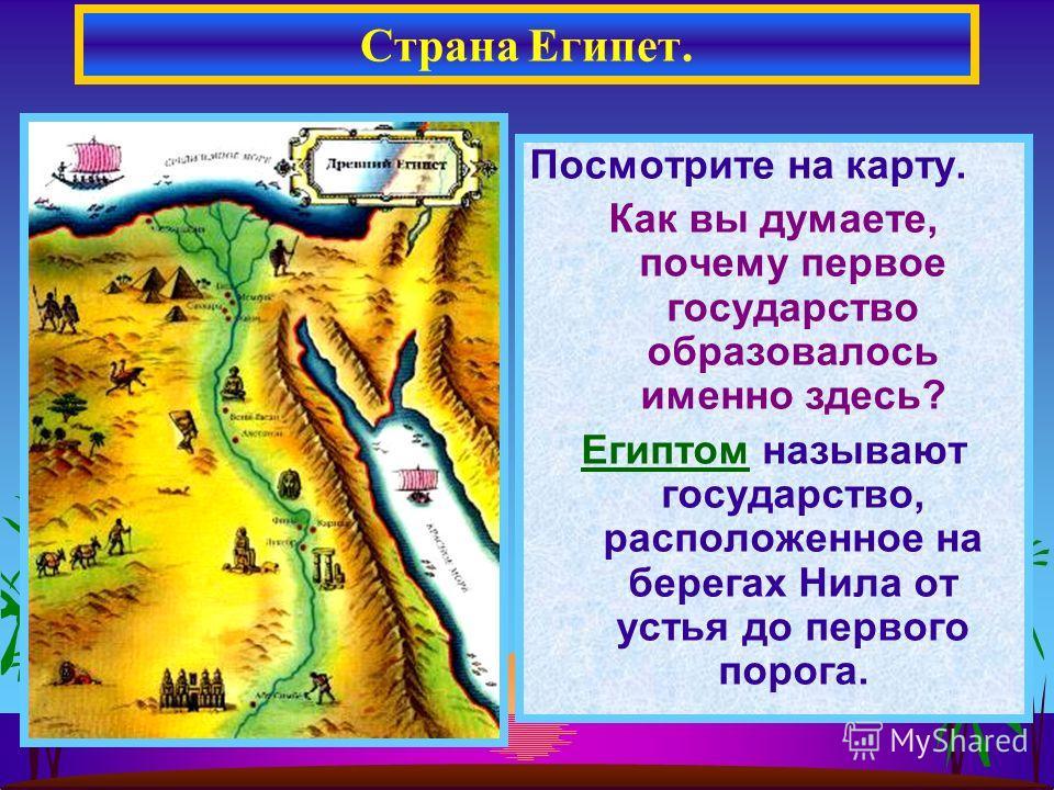 Посмотрите на карту. Как вы думаете, почему первое государство образовалось именно здесь? Египтом называют государство, расположенное на берегах Нила от устья до первого порога. Страна Египет.