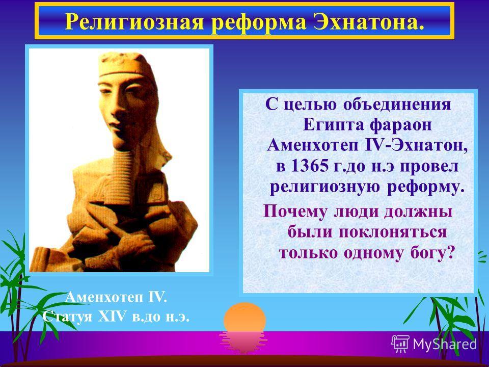 С целью объединения Египта фараон Аменхотеп IV-Эхнатон, в 1365 г.до н.э провел религиозную реформу. Почему люди должны были поклоняться только одному богу? Религиозная реформа Эхнатона. Аменхотеп IV. Статуя XIV в.до н.э.