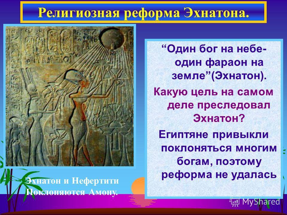 Один бог на небе- один фараон на земле(Эхнатон). Какую цель на самом деле преследовал Эхнатон? Египтяне привыкли поклоняться многим богам, поэтому реформа не удалась Религиозная реформа Эхнатона. Эхнатон и Нефертити Поклоняются Амону.