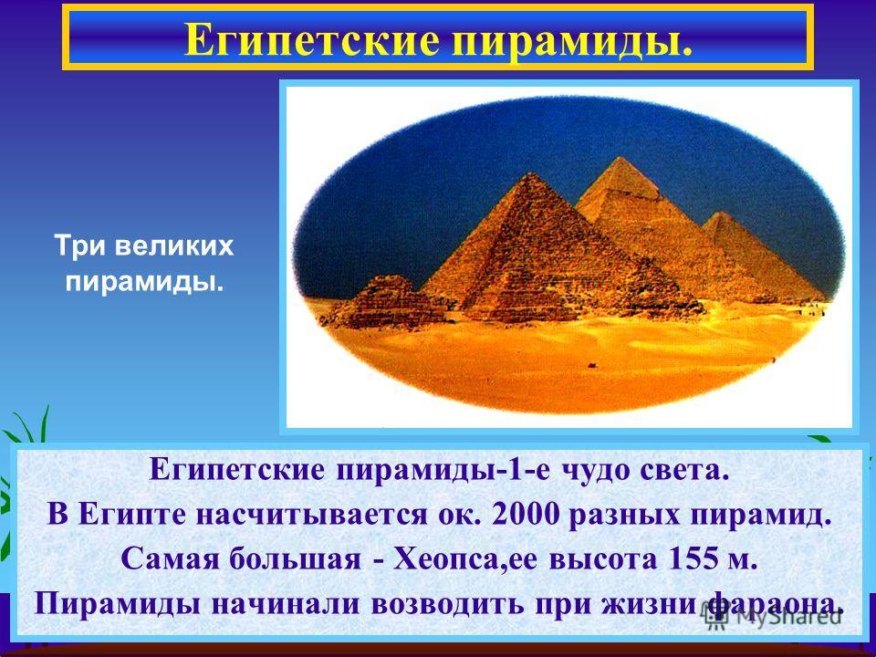 Египетские пирамиды. Египетские пирамиды-1-е чудо света. В Египте насчитывается ок. 2000 разных пирамид. Самая большая - Хеопса,ее высота 155 м. Пирамиды начинали возводить при жизни фараона. Три великих пирамиды.