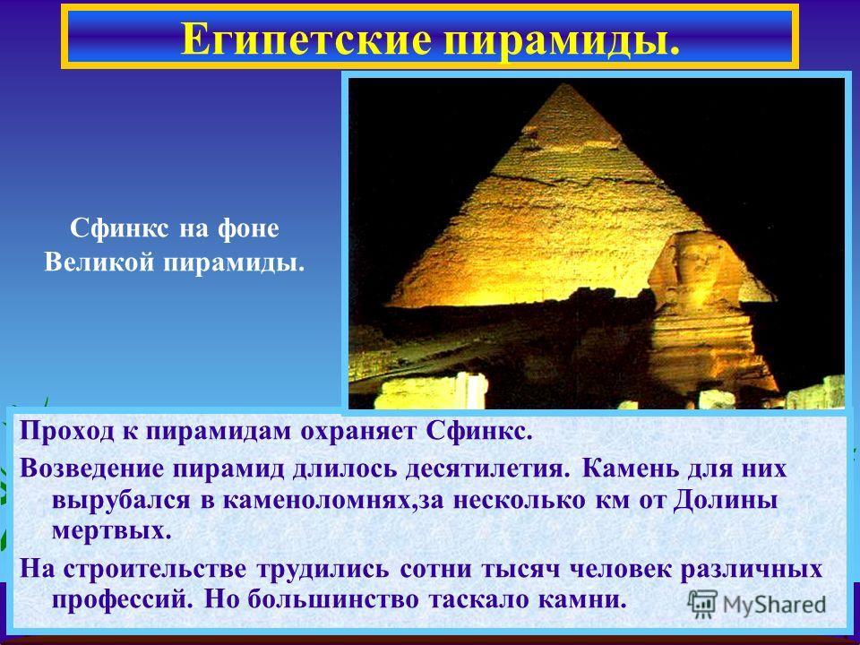 Проход к пирамидам охраняет Сфинкс. Возведение пирамид длилось десятилетия. Камень для них вырубался в каменоломнях,за несколько км от Долины мертвых. На строительстве трудились сотни тысяч человек различных профессий. Но большинство таскало камни. Е