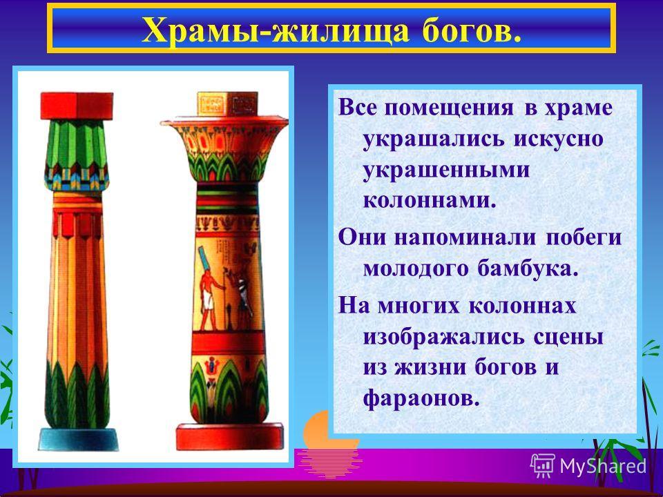 Все помещения в храме украшались искусно украшенными колоннами. Они напоминали побеги молодого бамбука. На многих колоннах изображались сцены из жизни богов и фараонов. Храмы-жилища богов.