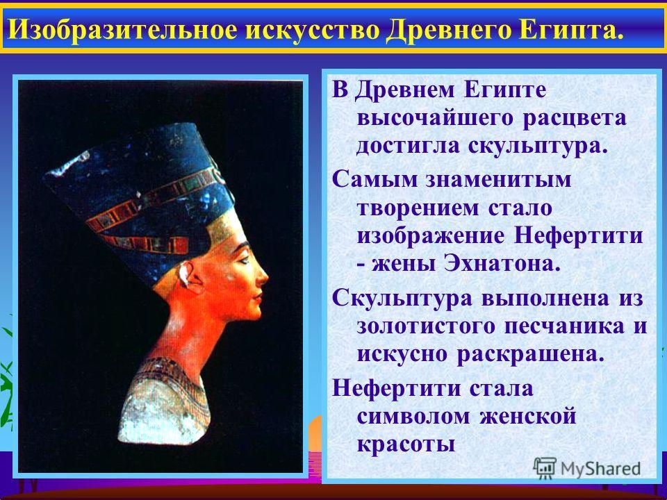 В Древнем Египте высочайшего расцвета достигла скульптура. Самым знаменитым творением стало изображение Нефертити - жены Эхнатона. Скульптура выполнена из золотистого песчаника и искусно раскрашена. Нефертити стала символом женской красоты Изобразите