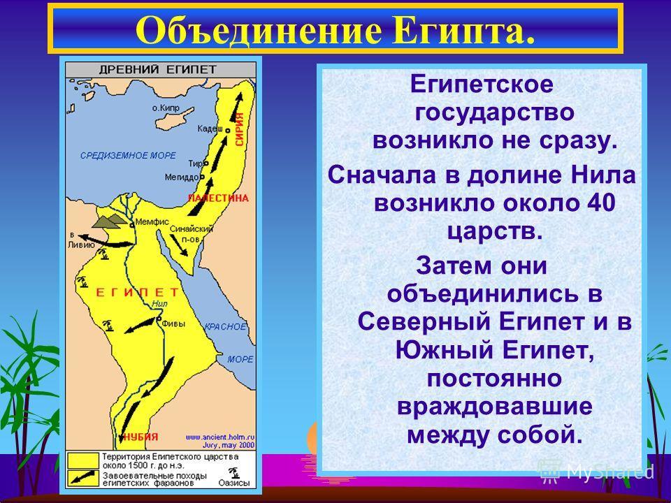 Египетское государство возникло не сразу. Сначала в долине Нила возникло около 40 царств. Затем они объединились в Северный Египет и в Южный Египет, постоянно враждовавшие между собой. Объединение Египта.