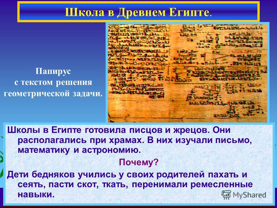 Школы в Египте готовила писцов и жрецов. Они располагались при храмах. В них изучали письмо, математику и астрономию. Почему? Дети бедняков учились у своих родителей пахать и сеять, пасти скот, ткать, перенимали ремесленные навыки. Папирус с текстом