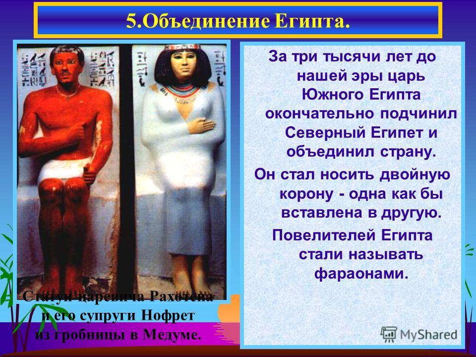 За три тысячи лет до нашей эры царь Южного Египта окончательно подчинил Северный Египет и объединил страну. Он стал носить двойную корону - одна как бы вставлена в другую. Повелителей Египта стали называть фараонами. 5.Объединение Египта. Статуи царе
