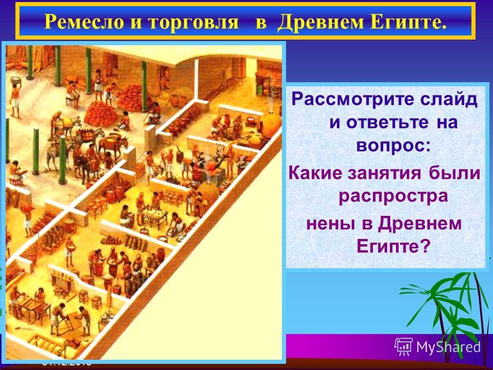 31.12.2013 Рассмотрите слайд и ответьте на вопрос: Какие занятия были распростра нены в Древнем Египте? Ремесло и торговля в Древнем Египте.