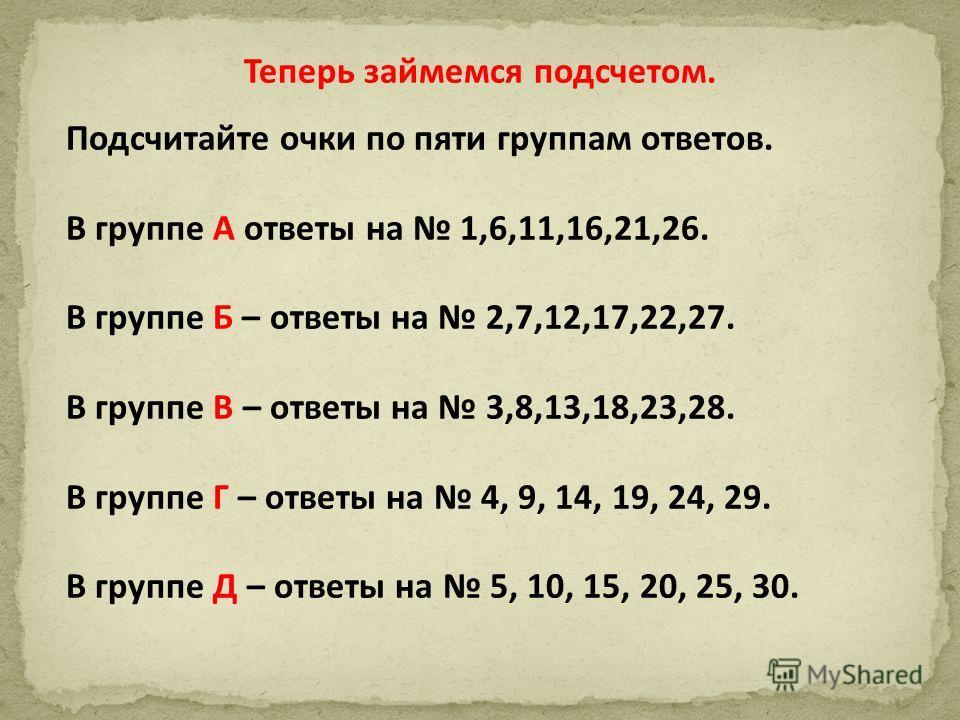 Теперь займемся подсчетом. Подсчитайте очки по пяти группам ответов. В группе А ответы на 1,6,11,16,21,26. В группе Б – ответы на 2,7,12,17,22,27. В группе В – ответы на 3,8,13,18,23,28. В группе Г – ответы на 4, 9, 14, 19, 24, 29. В группе Д – ответ