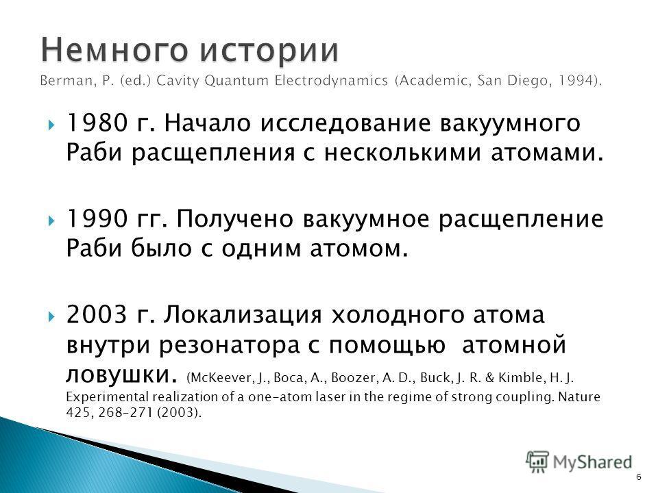 1980 г. Начало исследование вакуумного Раби расщепления с несколькими атомами. 1990 гг. Получено вакуумное расщепление Раби было с одним атомом. 2003 г. Локализация холодного атома внутри резонатора с помощью атомной ловушки. (McKeever, J., Boca, A.,