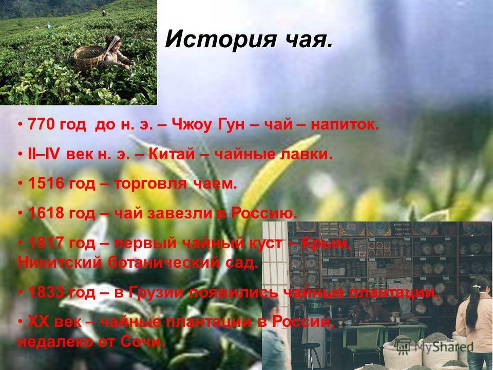 История чая. 770 год до н. э. – Чжоу Гун – чай – напиток. II–IV век н. э. – Китай – чайные лавки. 1516 год – торговля чаем. 1618 год – чай завезли в Россию. 1817 год – первый чайный куст – Крым, Никитский ботанический сад. 1833 год – в Грузии появили