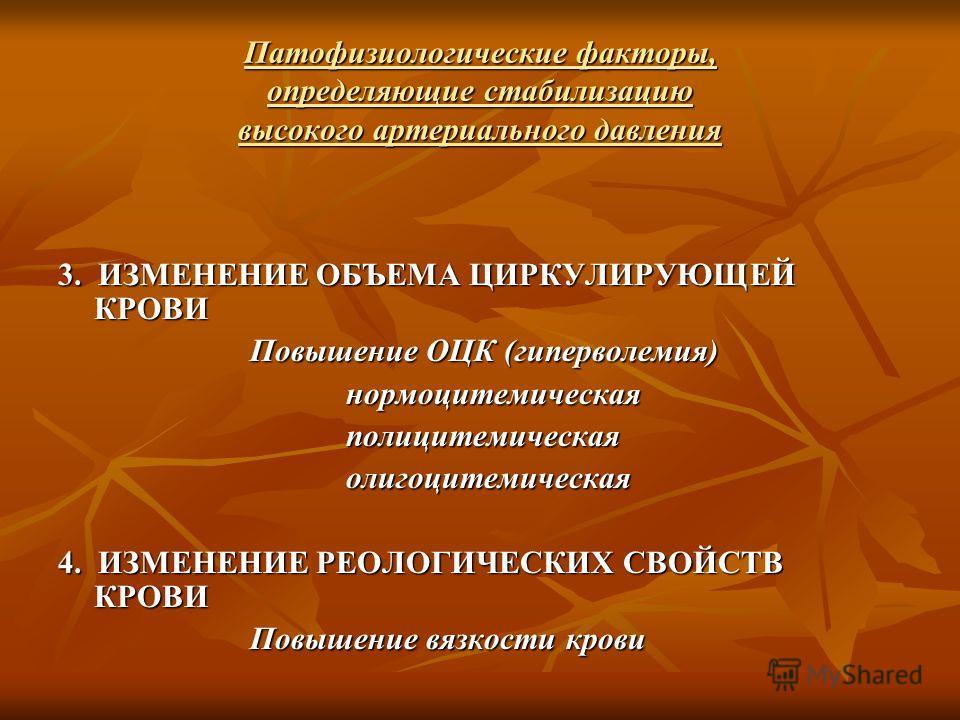 Патофизиологические факторы, определяющие стабилизацию высокого артериального давления 3. ИЗМЕНЕНИЕ ОБЪЕМА ЦИРКУЛИРУЮЩЕЙ КРОВИ Повышение ОЦК (гиперволемия) нормоцитемическаяполицитемическаяолигоцитемическая 4. ИЗМЕНЕНИЕ РЕОЛОГИЧЕСКИХ СВОЙСТВ КРОВИ По