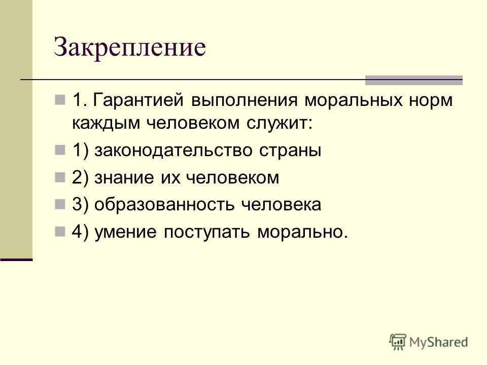 Закрепление 1. Гарантией выполнения моральных норм каждым человеком служит: 1) законодательство страны 2) знание их человеком 3) образованность человека 4) умение поступать морально.