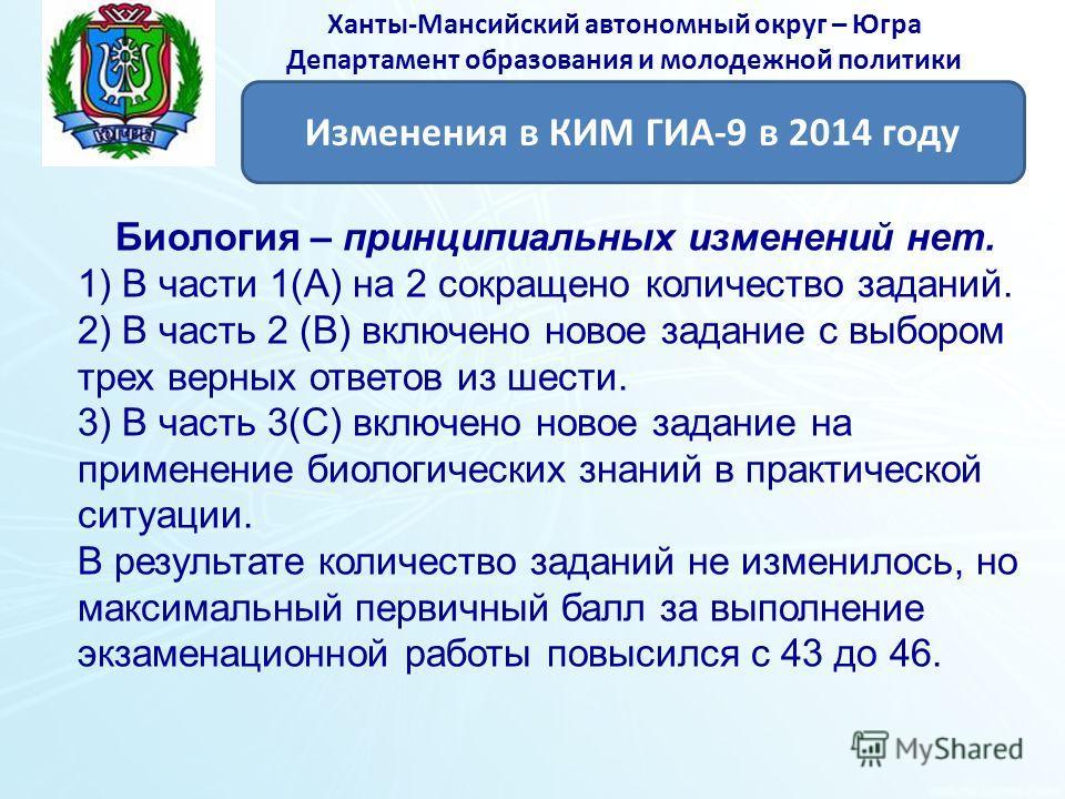 Ханты-Мансийский автономный округ – Югра Департамент образования и молодежной политики Биология – принципиальных изменений нет. 1) В части 1(А) на 2 сокращено количество заданий. 2) В часть 2 (В) включено новое задание с выбором трех верных ответов и
