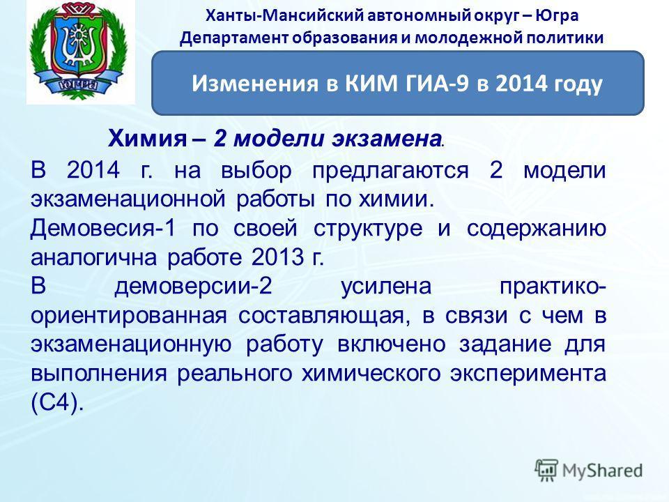 Ханты-Мансийский автономный округ – Югра Департамент образования и молодежной политики Изменения в КИМ ГИА-9 в 2014 году Химия – 2 модели экзамена. В 2014 г. на выбор предлагаются 2 модели экзаменационной работы по химии. Демовесия-1 по своей структу