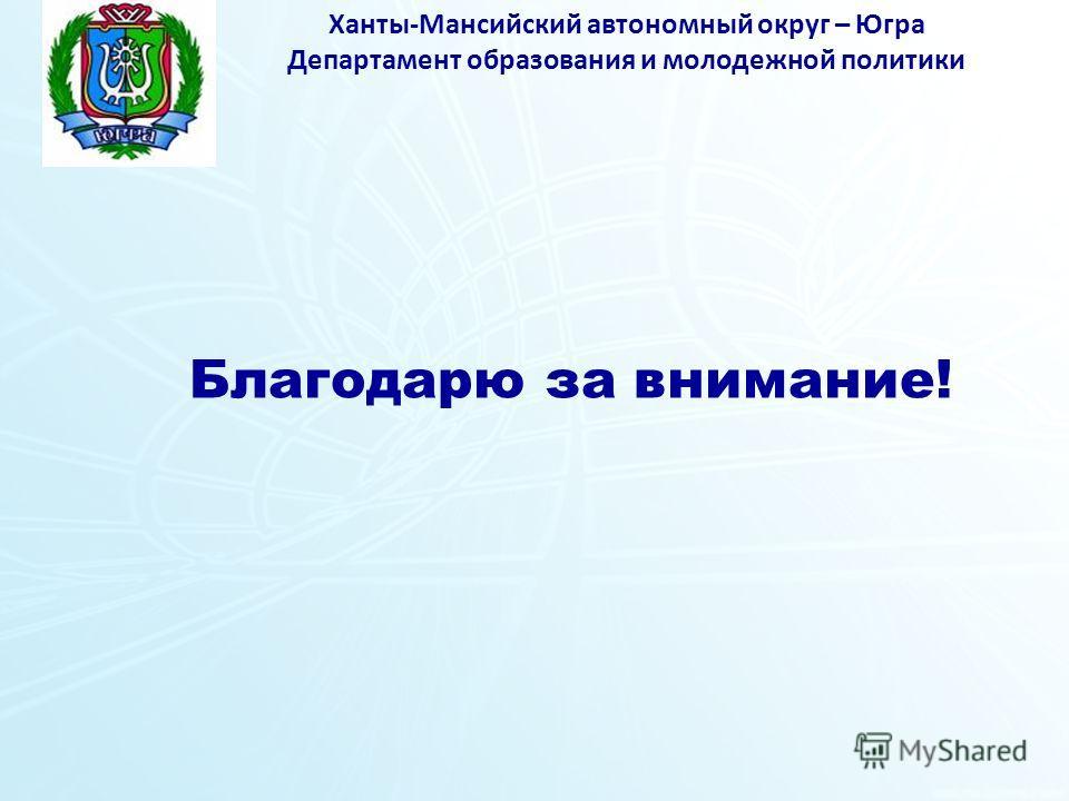Ханты-Мансийский автономный округ – Югра Департамент образования и молодежной политики Благодарю за внимание!