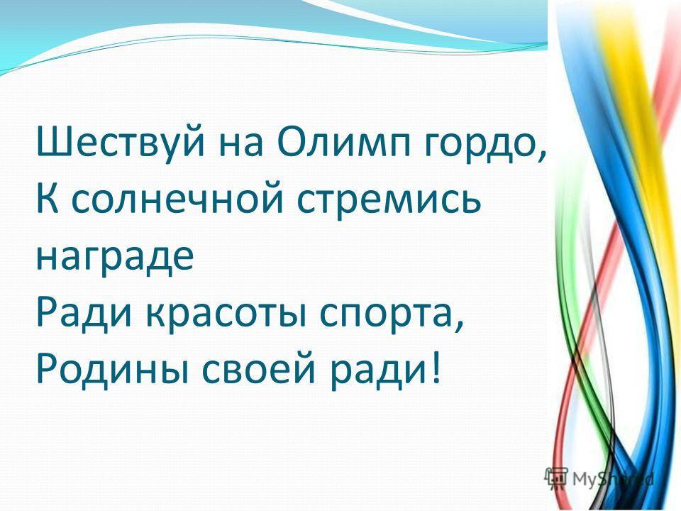 Шествуй на Олимп гордо, К солнечной стремись награде Ради красоты спорта, Родины своей ради!