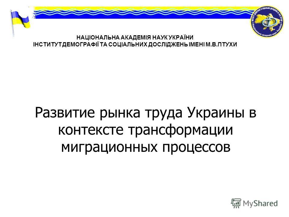 Развитие рынка труда Украины в контексте трансформации миграционных процессов НАЦІОНАЛЬНА АКАДЕМІЯ НАУК УКРАЇНИ ІНСТИТУТ ДЕМОГРАФІЇ ТА СОЦІАЛЬНИХ ДОСЛІДЖЕНЬ ІМЕНІ М.В.ПТУХИ