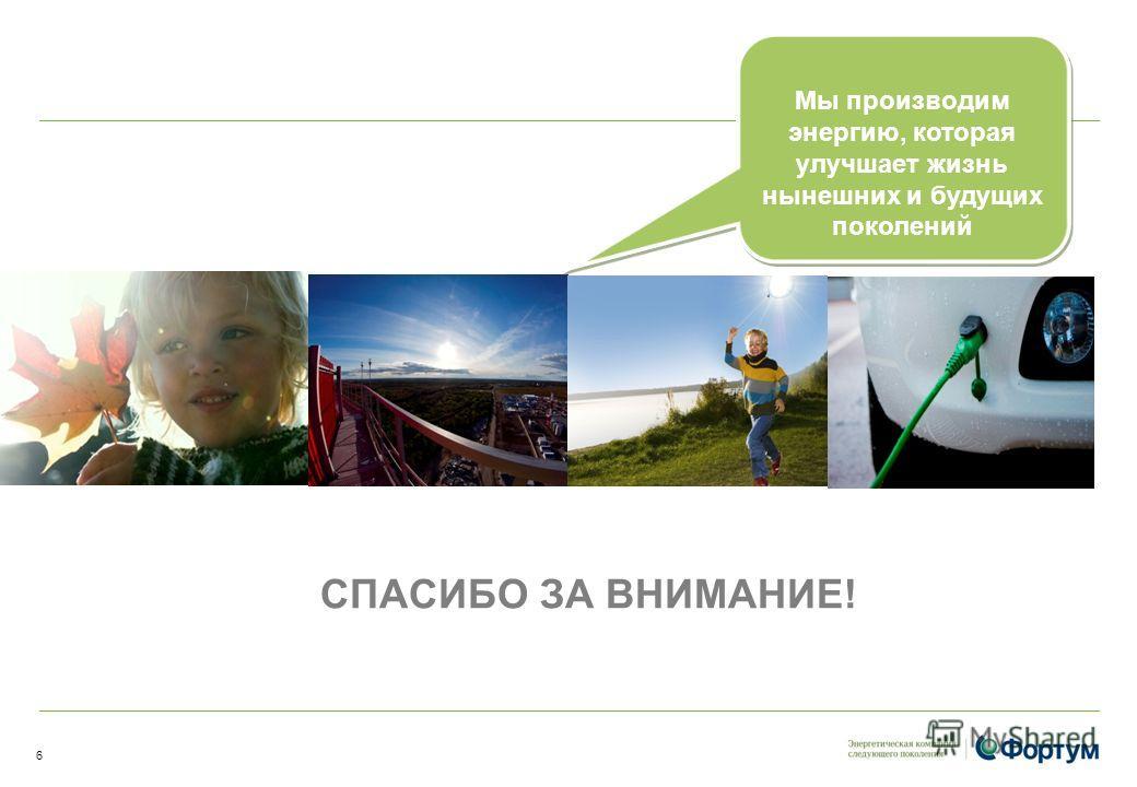 Мы производим энергию, которая улучшает жизнь нынешних и будущих поколений СПАСИБО ЗА ВНИМАНИЕ! 6