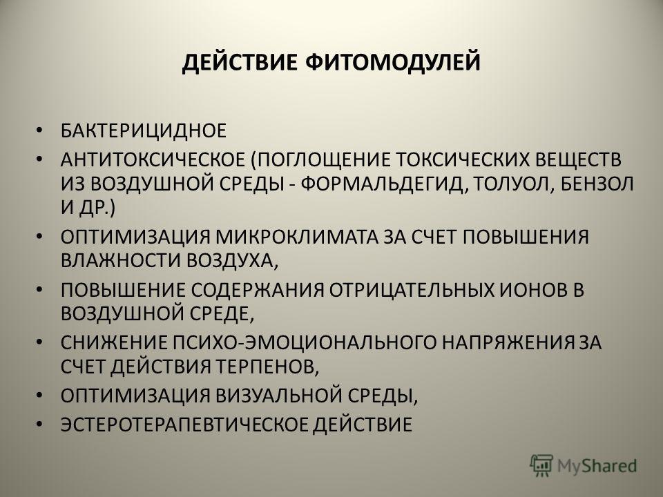 ДЕЙСТВИЕ ФИТОМОДУЛЕЙ БАКТЕРИЦИДНОЕ АНТИТОКСИЧЕСКОЕ (ПОГЛОЩЕНИЕ ТОКСИЧЕСКИХ ВЕЩЕСТВ ИЗ ВОЗДУШНОЙ СРЕДЫ - ФОРМАЛЬДЕГИД, ТОЛУОЛ, БЕНЗОЛ И ДР.) ОПТИМИЗАЦИЯ МИКРОКЛИМАТА ЗА СЧЕТ ПОВЫШЕНИЯ ВЛАЖНОСТИ ВОЗДУХА, ПОВЫШЕНИЕ СОДЕРЖАНИЯ ОТРИЦАТЕЛЬНЫХ ИОНОВ В ВОЗДУ