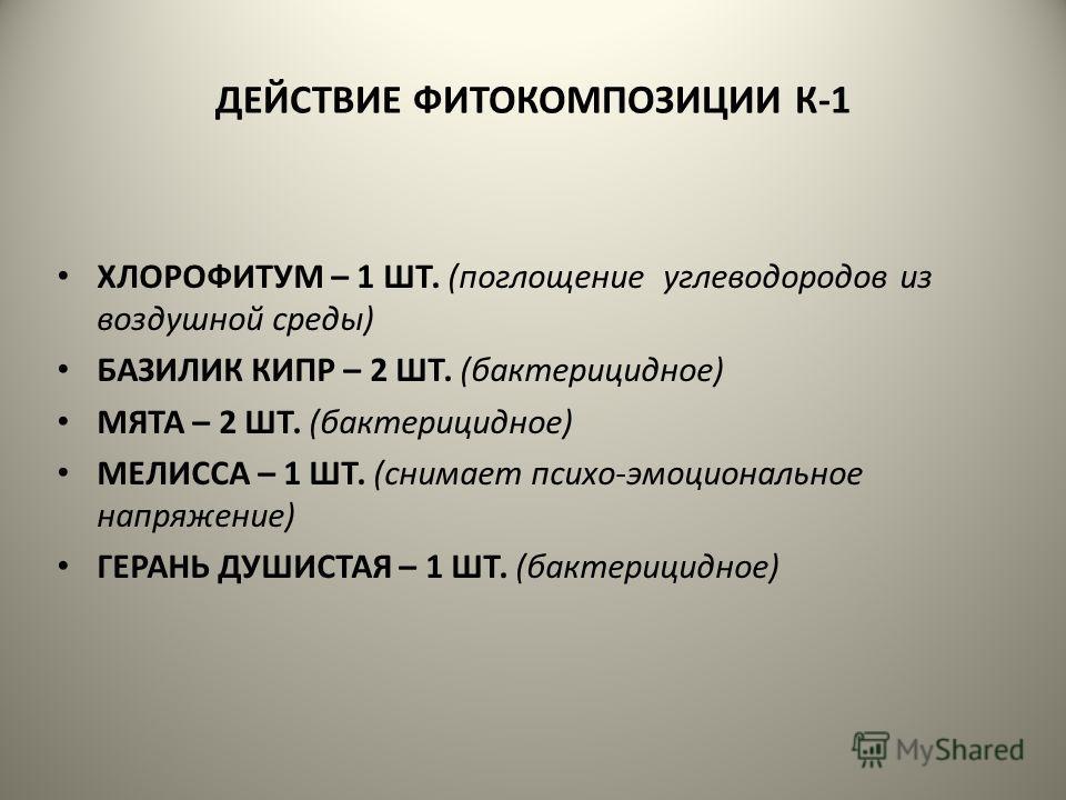 ДЕЙСТВИЕ ФИТОКОМПОЗИЦИИ К-1 ХЛОРОФИТУМ – 1 ШТ. (поглощение углеводородов из воздушной среды) БАЗИЛИК КИПР – 2 ШТ. (бактерицидное) МЯТА – 2 ШТ. (бактерицидное) МЕЛИССА – 1 ШТ. (снимает психо-эмоциональное напряжение) ГЕРАНЬ ДУШИСТАЯ – 1 ШТ. (бактерици