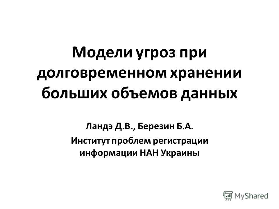 Модели угроз при долговременном хранении больших объемов данных Ландэ Д.В., Березин Б.А. Институт проблем регистрации информации НАН Украины