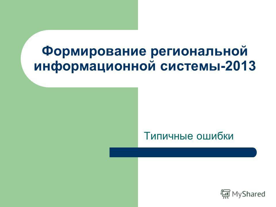 Формирование региональной информационной системы-2013 Типичные ошибки