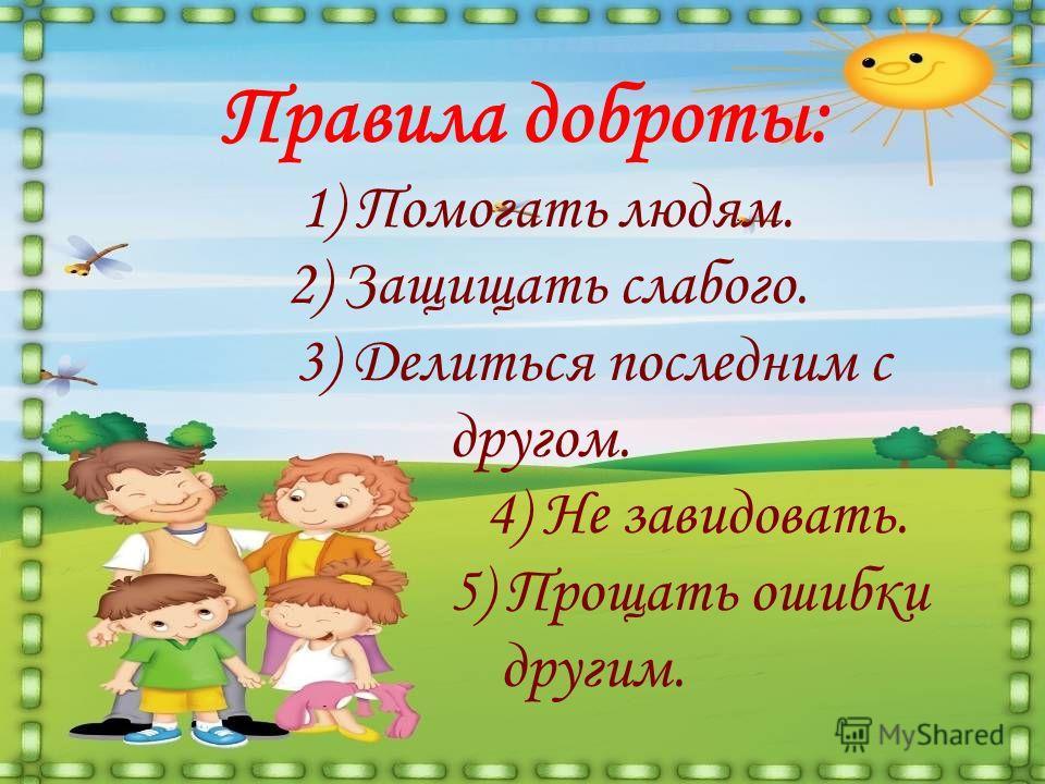 Правила доброты: 1) Помогать людям. 2) Защищать слабого. 3) Делиться последним с другом. 4) Не завидовать. 5) Прощать ошибки другим.