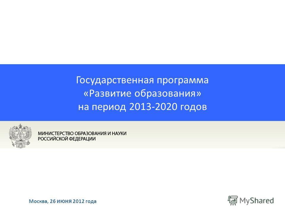 Государственная программа «Развитие образования» на период 2013-2020 годов Москва, 26 июня 2012 года