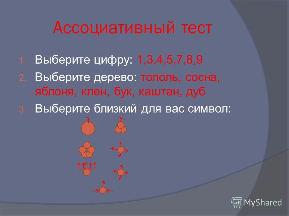 Ассоциативный тест 1. Выберите цифру: 1,3,4,5,7,8,9 2. Выберите дерево: тополь, сосна, яблоня, клен, бук, каштан, дуб 3. Выберите близкий для вас символ: