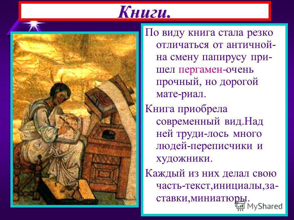 Книги. По виду книга стала резко отличаться от античной- на смену папирусу при- шел пергамен-очень прочный, но дорогой мате-риал. Книга приобрела современный вид.Над ней труди-лось много людей-переписчики и художники. Каждый из них делал свою часть-т