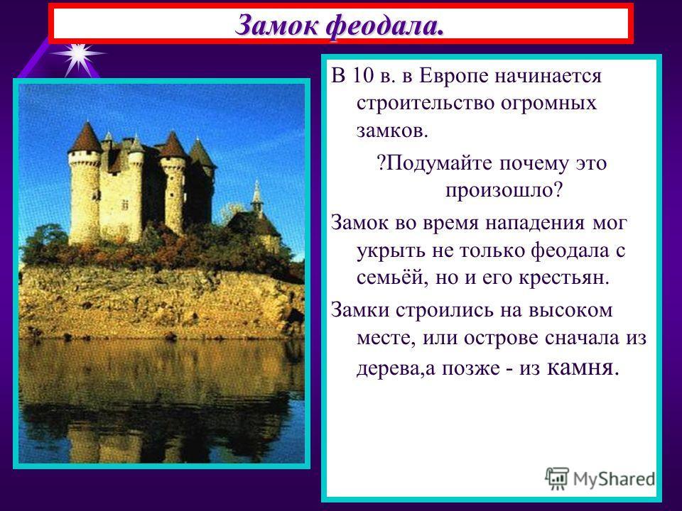 Замок феодала. В 10 в. в Европе начинается строительство огромных замков. ?Подумайте почему это произошло? Замок во время нападения мог укрыть не только феодала с семьёй, но и его крестьян. Замки строились на высоком месте, или острове сначала из дер