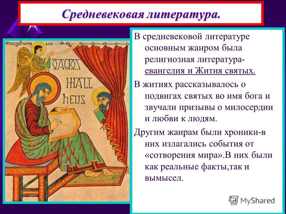 Средневековая литература. В средневековой литературе основным жанром была религиозная литература- евангелия и Жития святых. В житиях рассказывалось о подвигах святых во имя бога и звучали призывы о милосердии и любви к людям. Другим жанрам были хрони