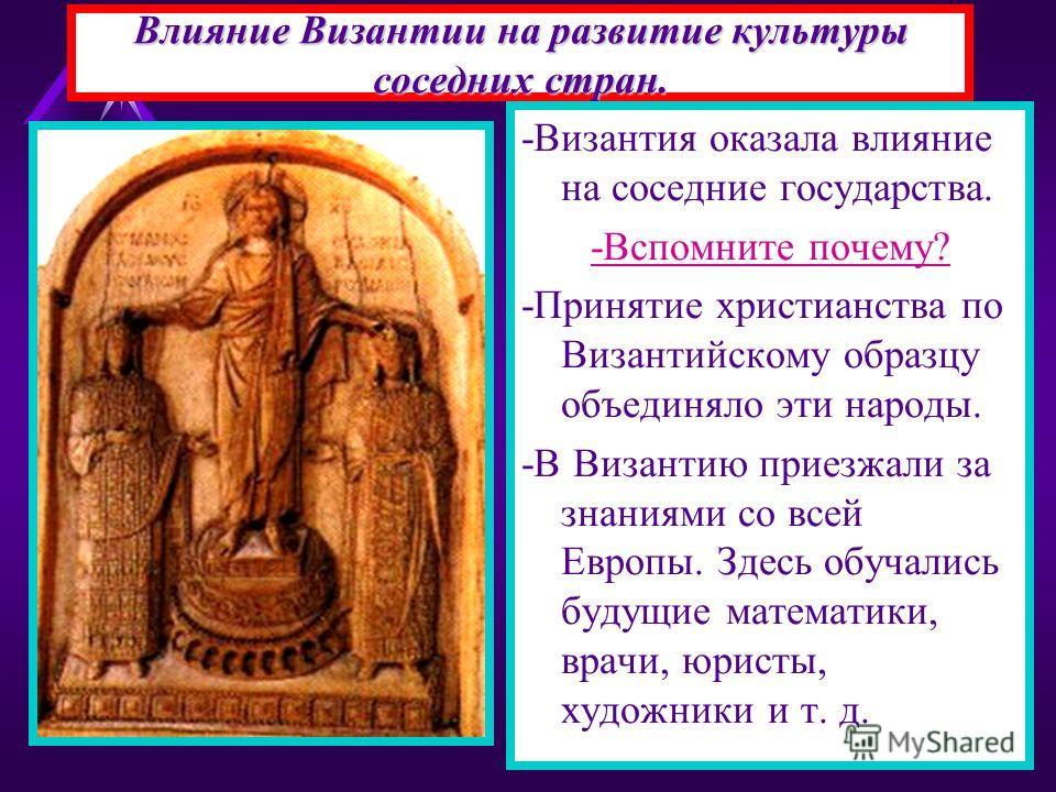Влияние Византии на развитие культуры соседних стран. -Византия оказала влияние на соседние государства. -Вспомните почему? -Принятие христианства по Византийскому образцу объединяло эти народы. -В Византию приезжали за знаниями со всей Европы. Здесь