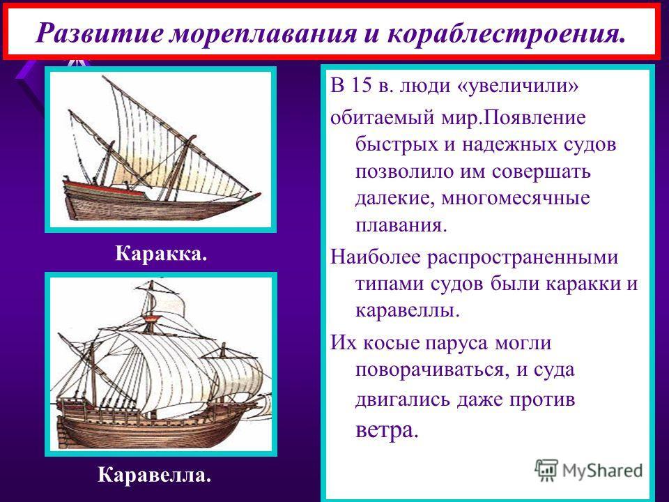 Развитие мореплавания и кораблестроения. В 15 в. люди «увеличили» обитаемый мир.Появление быстрых и надежных судов позволило им совершать далекие, многомесячные плавания. Наиболее распространенными типами судов были каракки и каравеллы. Их косые пару