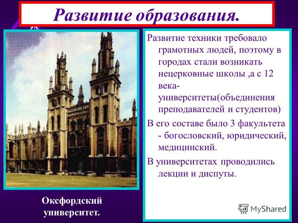 Развитие образования. Развитие техники требовало грамотных людей, поэтому в городах стали возникать нецерковные школы,а с 12 века- университеты(объединения преподавателей и студентов) В его составе было 3 факультета - богословский, юридический, медиц