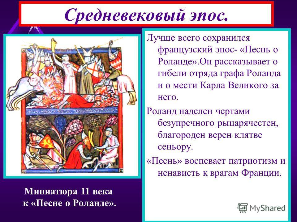 Средневековый эпос. Лучше всего сохранился французский эпос- «Песнь о Роланде».Он рассказывает о гибели отряда графа Роланда и о мести Карла Великого за него. Роланд наделен чертами безупречного рыцарячестен, благороден верен клятве сеньору. «Песнь»