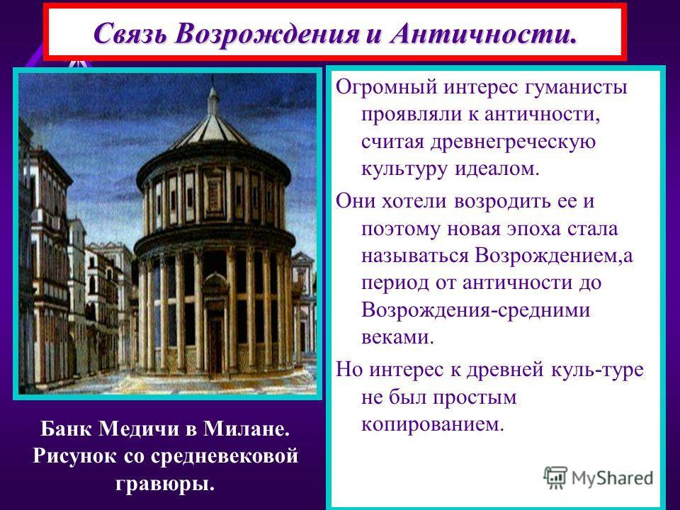 Связь Возрождения и Античности. Огромный интерес гуманисты проявляли к античности, считая древнегреческую культуру идеалом. Они хотели возродить ее и поэтому новая эпоха стала называться Возрождением,а период от античности до Возрождения-средними век