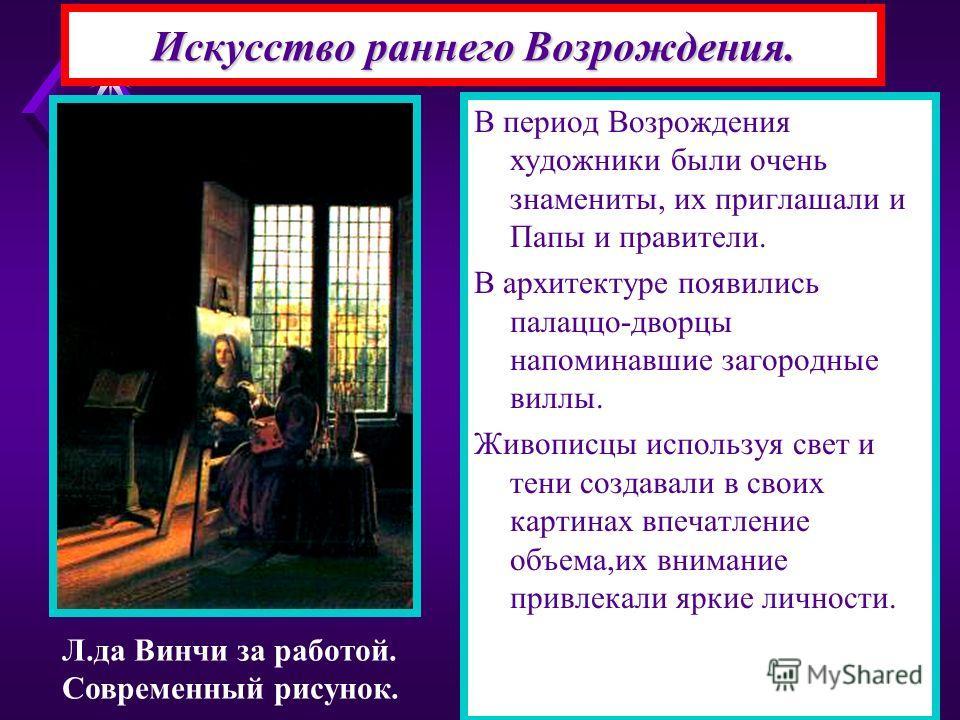 Искусство раннего Возрождения. В период Возрождения художники были очень знамениты, их приглашали и Папы и правители. В архитектуре появились палаццо-дворцы напоминавшие загородные виллы. Живописцы используя свет и тени создавали в своих картинах впе