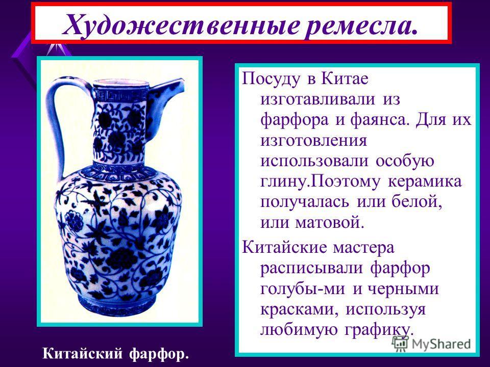 Художественные ремесла. Посуду в Китае изготавливали из фарфора и фаянса. Для их изготовления использовали особую глину.Поэтому керамика получалась или белой, или матовой. Китайские мастера расписывали фарфор голубы-ми и черными красками, используя л