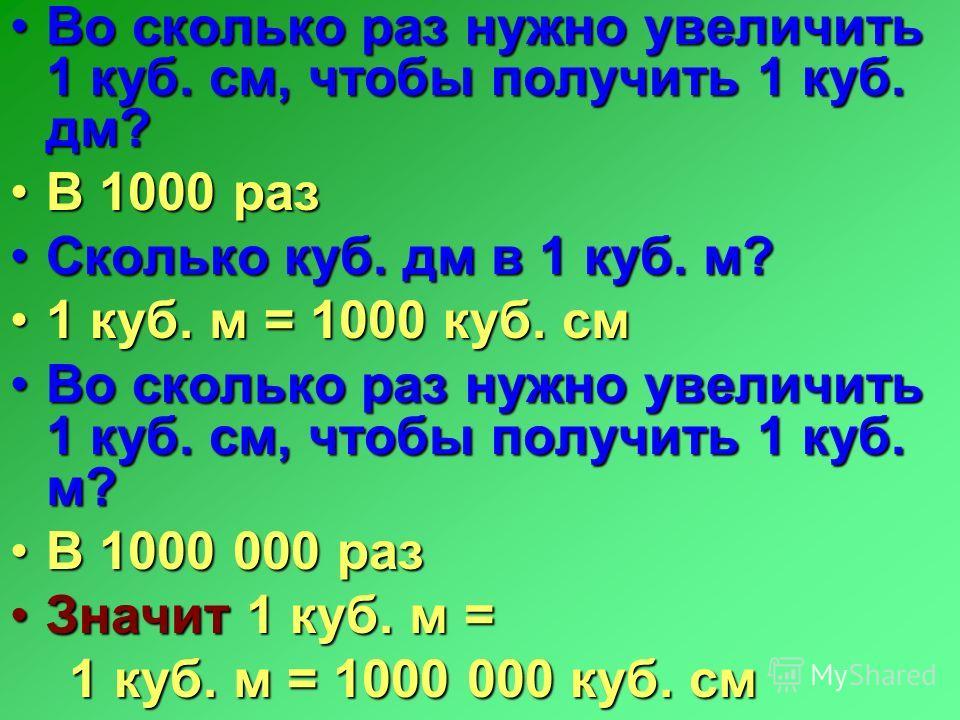 Во сколько раз нужно увеличить 1 куб. см, чтобы получить 1 куб. дм? В 1000 раз Сколько куб. дм в 1 куб. м? 1 куб. м = 1000 куб. см Во сколько раз нужно увеличить 1 куб. см, чтобы получить 1 куб. м? В 1000 000 раз Значит 1 куб. м = 1 куб. м = 1000 000
