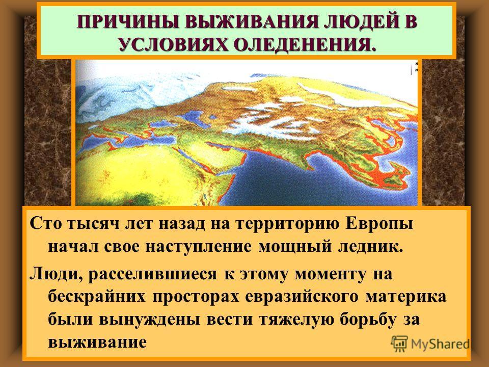 ПРИЧИНЫ ВЫЖИВАНИЯ ЛЮДЕЙ В УСЛОВИЯХ ОЛЕДЕНЕНИЯ. Сто тысяч лет назад на территорию Европы начал свое наступление мощный ледник. Люди, расселившиеся к этому моменту на бескрайних просторах евразийского материка были вынуждены вести тяжелую борьбу за выж