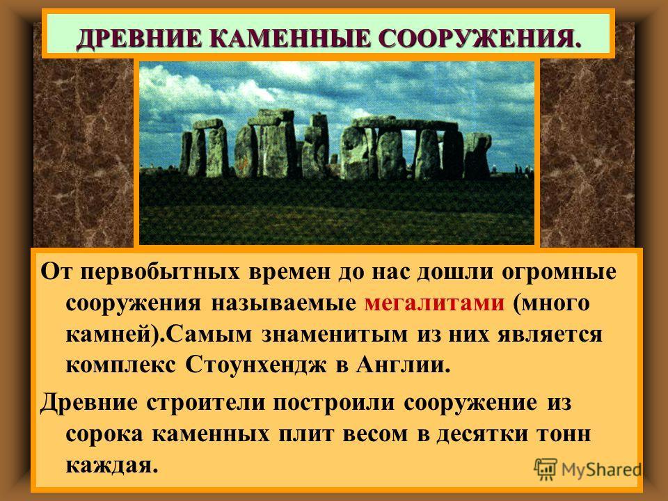 От первобытных времен до нас дошли огромные сооружения называемые мегалитами (много камней).Самым знаменитым из них является комплекс Стоунхендж в Англии. Древние строители построили сооружение из сорока каменных плит весом в десятки тонн каждая. ДРЕ