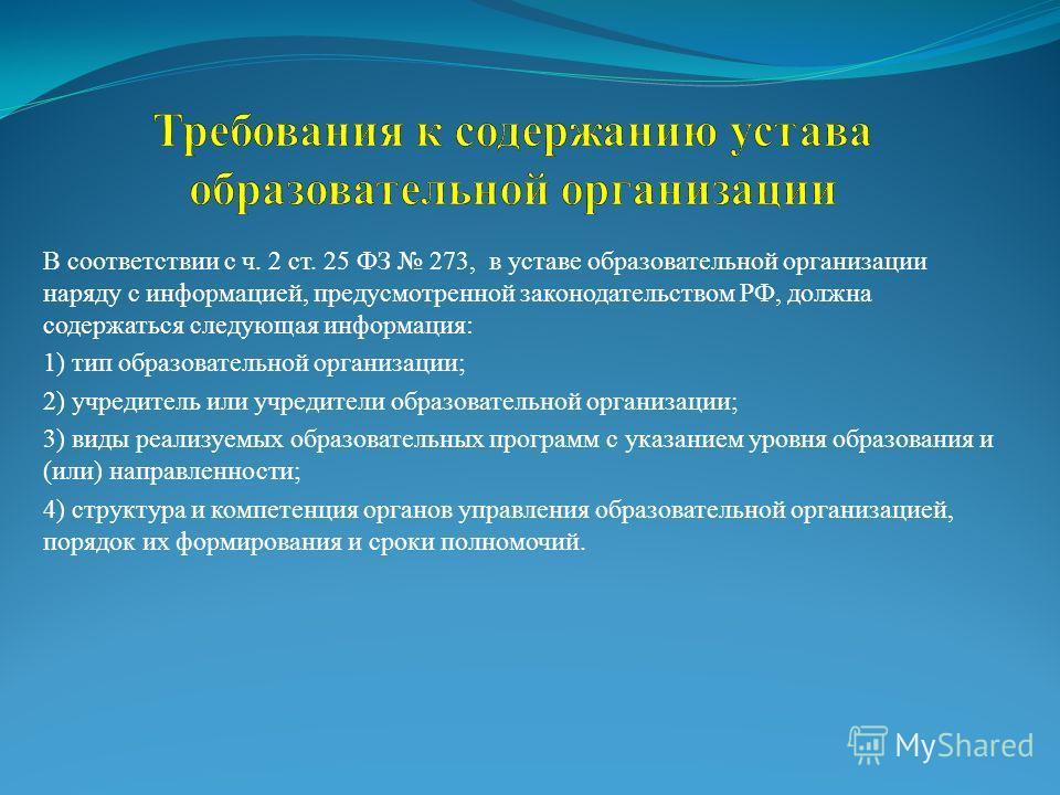 В соответствии с ч. 2 ст. 25 ФЗ 273, в уставе образовательной организации наряду с информацией, предусмотренной законодательством РФ, должна содержаться следующая информация: 1) тип образовательной организации; 2) учредитель или учредители образовате