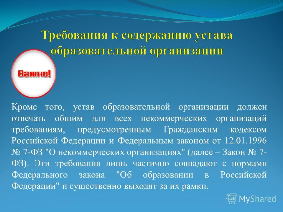 Важно: Кроме того, устав образовательной организации должен отвечать общим для всех некоммерческих организаций требованиям, предусмотренным Гражданским кодексом Российской Федерации и Федеральным законом от 12.01.1996 7-ФЗ
