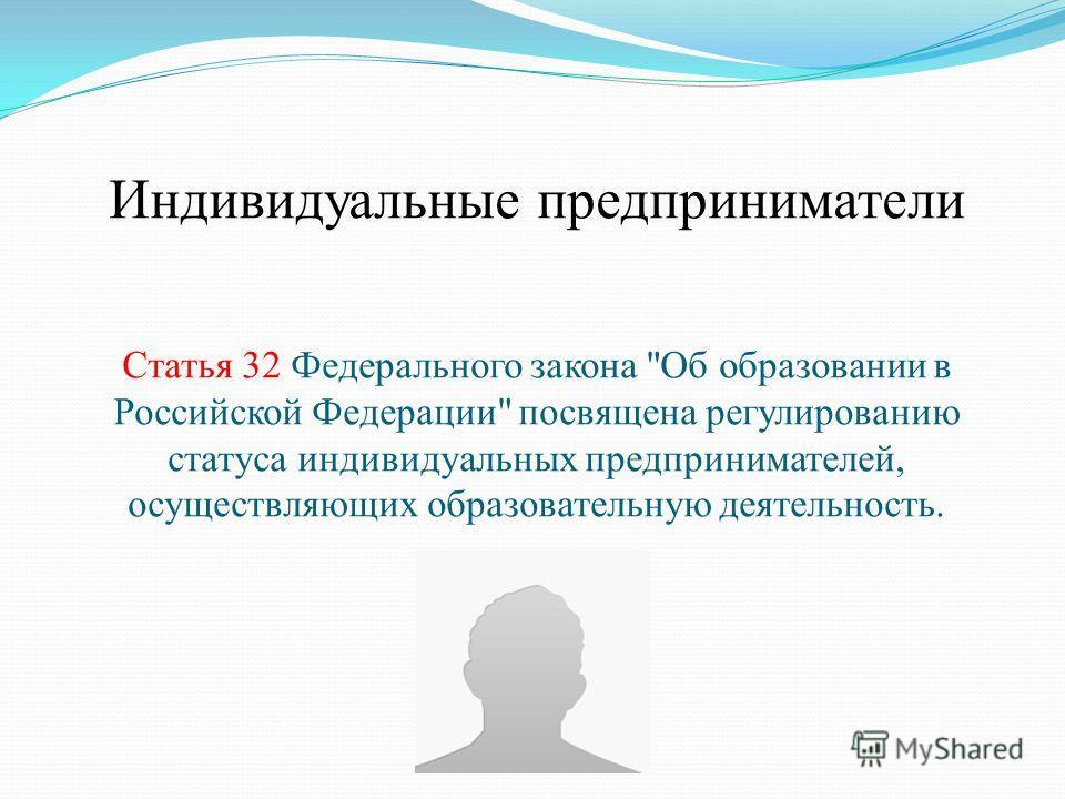 Индивидуальные предприниматели Статья 32 Федерального закона Об образовании в Российской Федерации посвящена регулированию статуса индивидуальных предпринимателей, осуществляющих образовательную деятельность.
