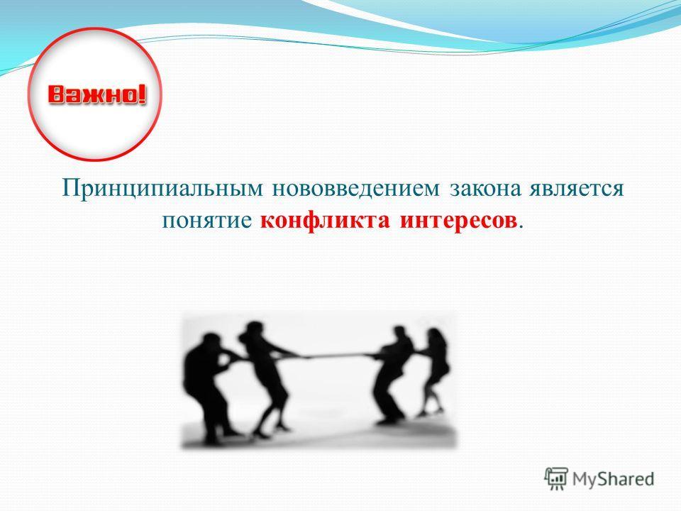 Принципиальным нововведением закона является понятие конфликта интересов.