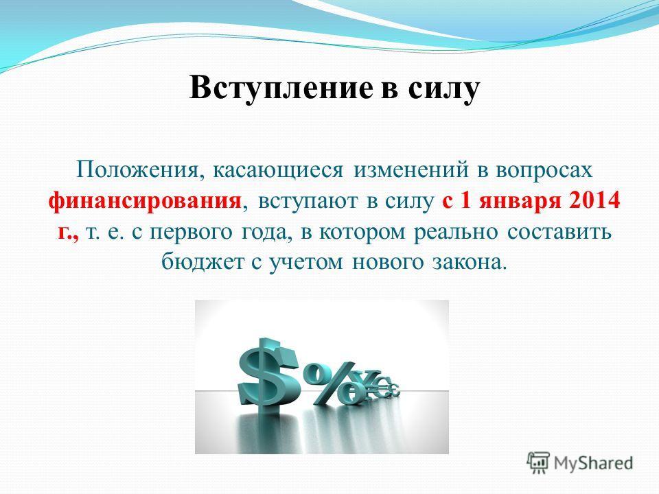 Вступление в силу Положения, касающиеся изменений в вопросах финансирования, вступают в силу с 1 января 2014 г., т. е. с первого года, в котором реально составить бюджет с учетом нового закона.